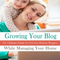 A Review and a Giveaway – Growing Your Blog While Managing Your Home: The Ultimate Guide for Christian Mommy Bloggers